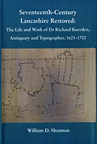 Seventeenth-century Lancashire Restored: The Life and Work of Dr Richard Kuerden, Antiquary and Topographer, 1623-1702